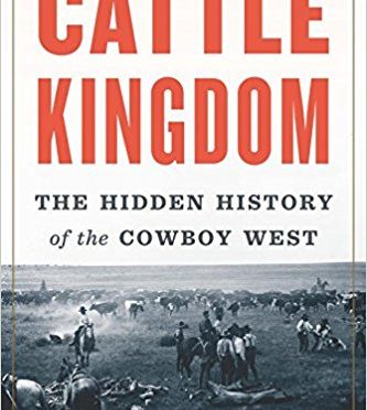 Cattle Kingdom – The Hidden History of the Cowboy West by Christopher Knowlton – A Review by Bill Dahl