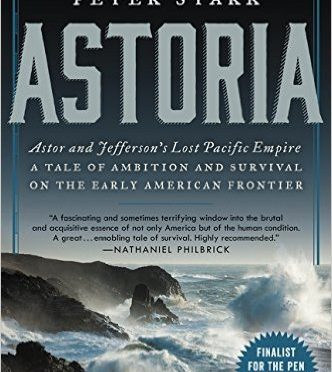 Astoria – John Jacob Astor and Thomas Jefferson's Lost Pacific Empire – A Story of Wealth, Ambition and Survival by Peter Stark – A Book Review by Bill Dahl