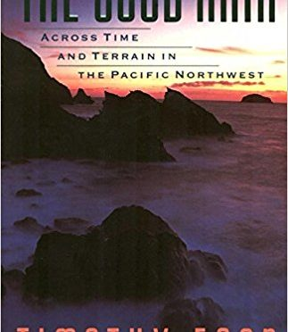 The Good Rain: Across Time & Terrain in the Pacific Northwest – A Book Review by Bill Dahl