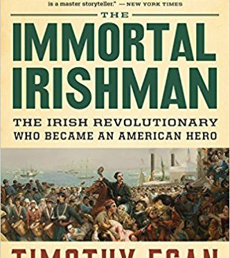 The Immortal Irishman – The Irish Revolutionary Who Became An American Hero – by Timothy Egan – A Book Review by Bill Dahl