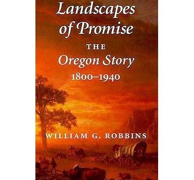Landscapes of Promise – The Oregon Story – 1800-1940 by William G. Robbins
