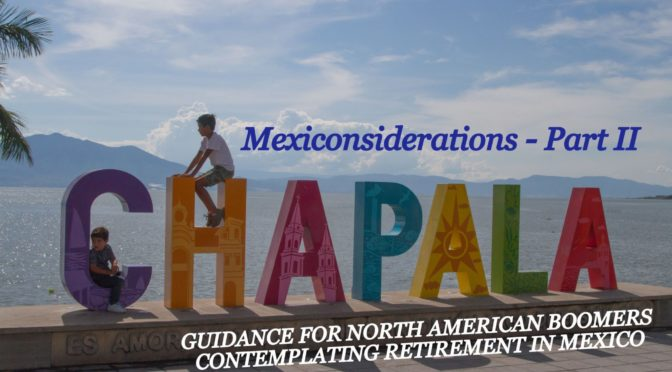 Mexiconsiderations Part II – Guidance for North American Boomers Contemplating Retirement in Mexico
