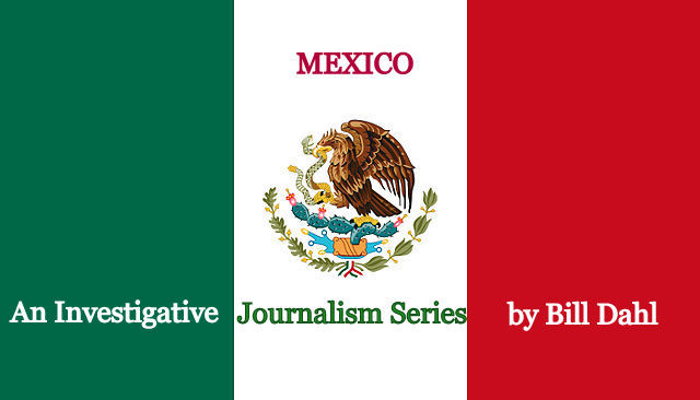 Mexico – An Investigative Journalism SERIES by Bill Dahl